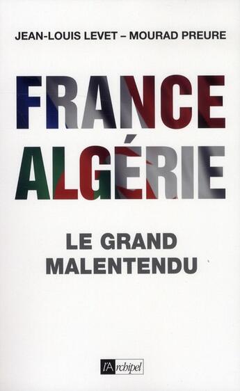 Couverture du livre « France-Algérie ; le grand malentendu (1830-2012) » de Jean-Louis Levet et Mourad Preure aux éditions Archipel