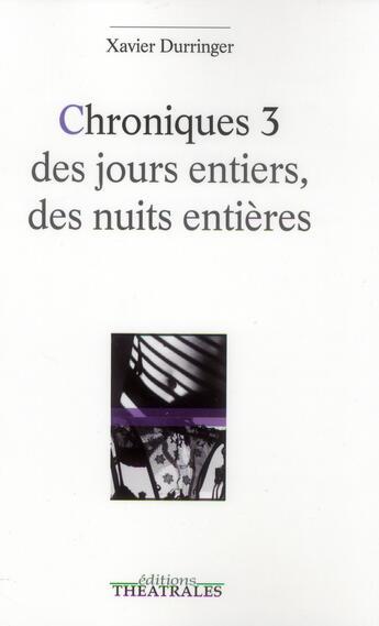 Couverture du livre « Chroniques 3 des jours entiers, des nuits entières » de Xavier Durringer aux éditions Theatrales