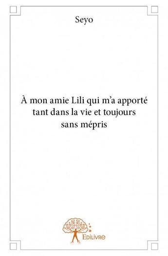 Couverture du livre « À mon amie Lili qui m'a apporté tant dans la vie et toujours sans mépris » de Seyo aux éditions Edilivre-aparis
