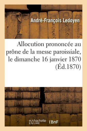 Couverture du livre « Allocution prononcee au prone de la messe paroissiale, le dimanche 16 janvier 1870, a l'occasion - d » de Ledoyen A-F. aux éditions Hachette Bnf