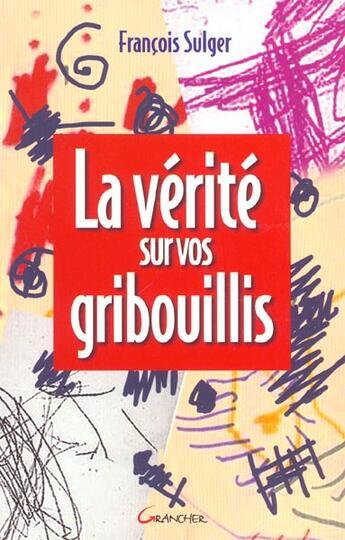 Couverture du livre « 4la Verite Sur Vos Gribouillis » de Francois Sulger aux éditions Grancher