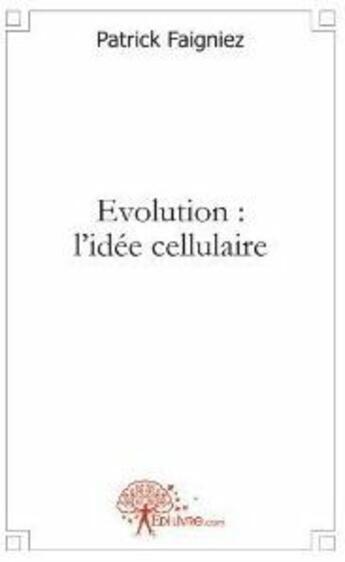 Couverture du livre « Évolution : l'idée cellulaire » de Faigniez Patrick aux éditions Edilivre-aparis