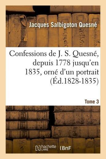 Couverture du livre « Confessions de j. s. quesne, depuis 1778 jusqu'[en 1835], orne d'un portrait. tome 3 (ed.1828-1835) » de Quesne J S. aux éditions Hachette Bnf