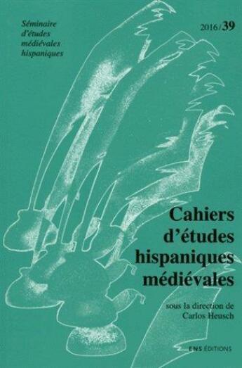 Couverture du livre « Cahiers d'études hispaniques médiévales t.39 (édition 2016) » de Carlos Heusch aux éditions Ens Lyon