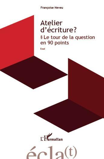Couverture du livre « Atelier d'écriture ? le tour de la question en 90 points » de Francoise Neveu aux éditions Harmattan