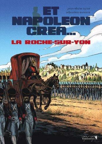 Couverture du livre « Et Napoléon créa... la Roche-sur-Yon t.1 » de Damour et Djian aux éditions Vagabondages
