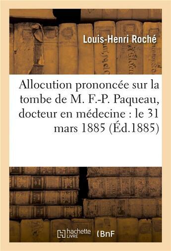 Couverture du livre « Allocution prononcee sur la tombe de m. f.-p. paqueau, docteur en medecine : le 31 mars 1885 » de Roche aux éditions Hachette Bnf