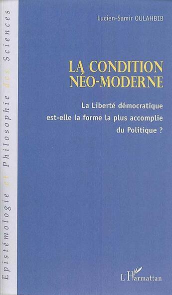 Couverture du livre « La condition néo-moderne ; la liberté démocratique est-elle la forme la plus accomplie du politique ? » de Lucien-Samir Oulahbib aux éditions L'harmattan