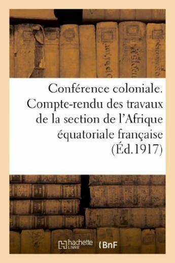 Couverture du livre « Conference coloniale. compte-rendu des travaux de la section de l'afrique equatoriale francaise - (p » de  aux éditions Hachette Bnf