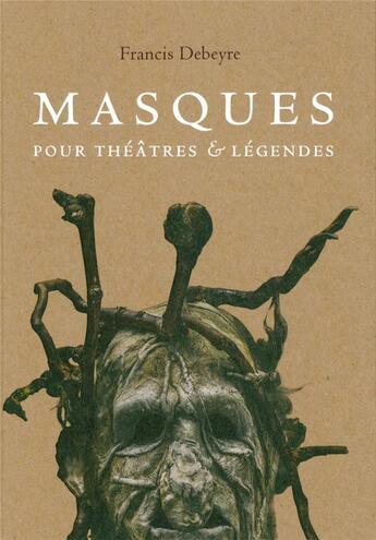 Couverture du livre « Masques pour théâtres et légendes » de Francis Debeyre aux éditions Invenit