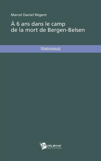 Couverture du livre « À six ans dans le camp de la mort de Bergen-Belsen » de Marcel Daniel Regent aux éditions Publibook