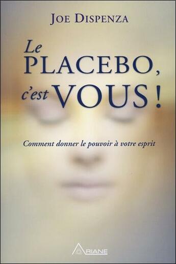 Couverture du livre « Le placebo c'est vous ; comment donner le pouvoir à votre esprit » de Joe Dispenza aux éditions Ariane