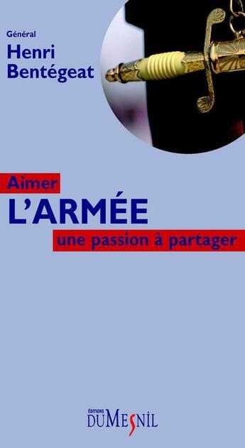 Couverture du livre « Aimer l'armée ; une passion à partager » de Henri Bentegeat aux éditions Editions Du Mesnil
