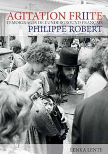 Couverture du livre « Agitation frite ; témoignages de l'underground français t.2 » de Philippe Robert aux éditions Lenka Lente