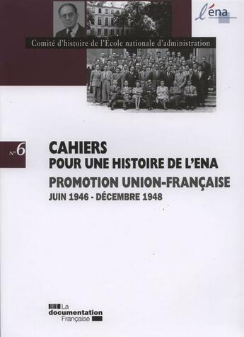 Couverture du livre « CAHIERS POUR UNE HISTOIRE DE L'ENA T.6 ; promotion Union-francaise , juin 1946 - décembre1948 » de Collectif aux éditions Documentation Francaise