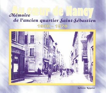 Couverture du livre « Au coeur de Nancy ; mémoire de l'ancien quartier Saint-Sébastien ; 1930-1970 » de Juliette Regnier aux éditions L'atelier De La Memoire