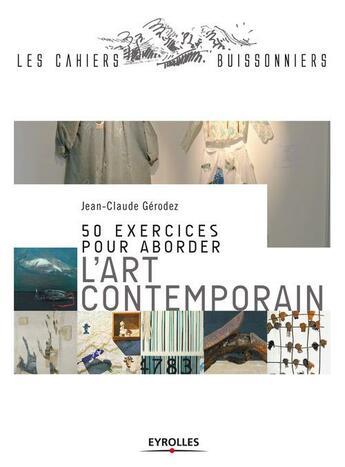 Couverture du livre « 50 exercices pour aborder l'art contemporain » de Jean-Claude Gerodez aux éditions Eyrolles
