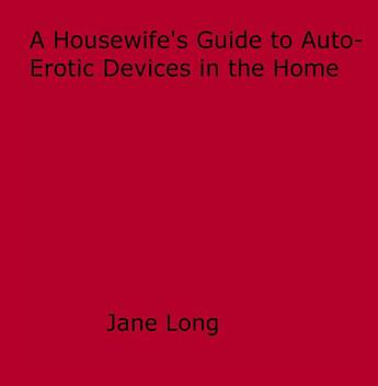 Couverture du livre « A Housewife's Guide to Auto-Erotic Devices in the Home » de Jane Long aux éditions Disruptive Publishing