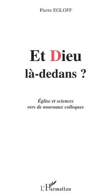 Couverture du livre « Et Dieu La-Dedans ? Eglise Et Sciences Vers De Nouveaux Colloques » de Pierre Egloff aux éditions L'harmattan