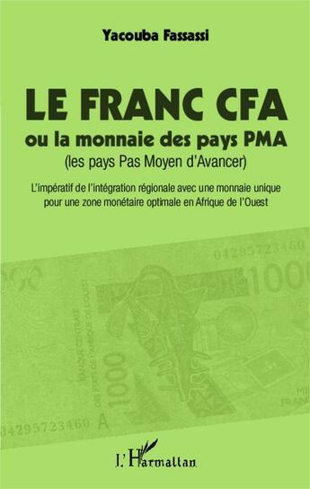 Couverture du livre « Le franc CFA ou la monnaie des pays PMA (les pays Pas Moyen d'Avancer) ; l'impératif de l'intégration régionale avec une monnaie optimale en Afrique de l'Ouest » de Yacouba Fassassi aux éditions L'harmattan