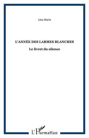 Couverture du livre « Annee Des Larmes Blanches Le Livret Du Silence » de Liza Maria aux éditions L'harmattan