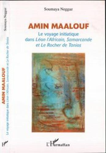 Couverture du livre « Amin Maalouf ; Le Voyage Initiatique Dans Leon L'Africain, Samarcande Et Le Rocher De Tanios » de Soumaya Neggaz aux éditions Harmattan
