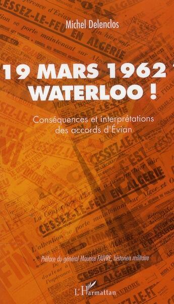 Couverture du livre « 19 mars 1962 ? Waterloo ! conséquences et interprétations des accords d'Evian » de Michel Delenclos aux éditions Le Bec En L'air