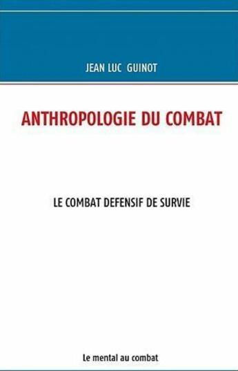 Couverture du livre « Anthropologie du combat ; le combat defensif de survie ; le mental au combat » de Jean-Luc Guinot aux éditions Books On Demand