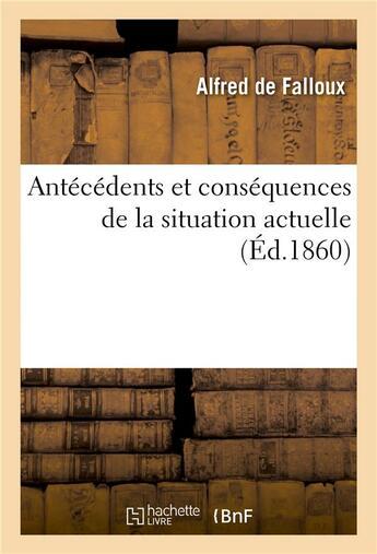 Couverture du livre « Antecedents et consequences de la situation actuelle » de Falloux (De) Alfred aux éditions Hachette Bnf