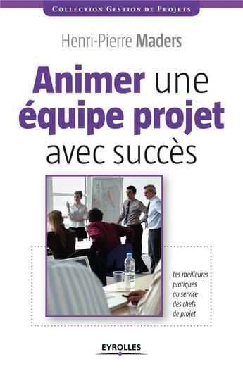 Couverture du livre « Animer une équipe projet avec succès ; les meilleures pratiques au service des chefs de projet » de Henri-Pierre Maders aux éditions Eyrolles
