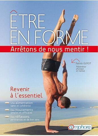 Couverture du livre « Être en forme...arrêtons de nous mentir ! revenir à l'essentiel » de Patrick Guyot aux éditions Amphora