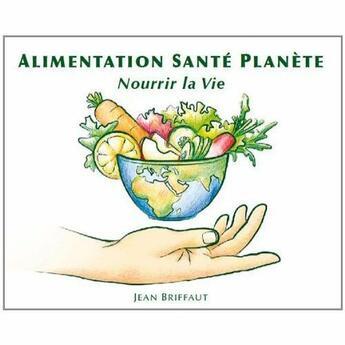 Couverture du livre « Alimentation santé planète ; nourrir la vie » de Jean Briffaut aux éditions La Maison Autonome