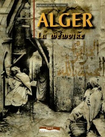 Couverture du livre « Alger, la mémoire » de Mohamed Sadek Messikh aux éditions Paris-mediterranee