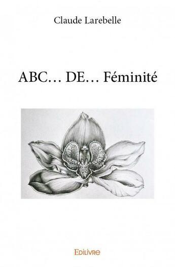 Couverture du livre « Abc... de... féminité » de Claude Larebelle aux éditions Edilivre-aparis