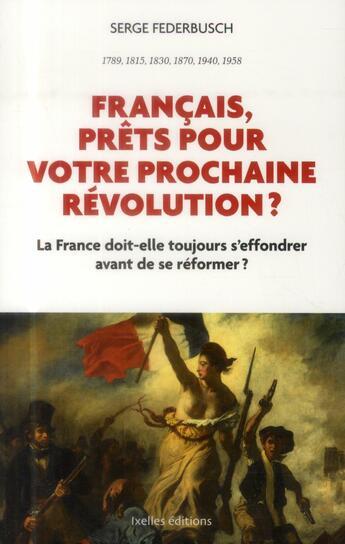 Couverture du livre « Français, prêts pour votre prochaine révolution ? la France doit-elle toujours s'effondrer avant de se réformer ? » de Serge Federbusch aux éditions Ixelles