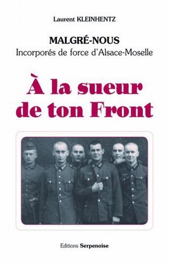 Couverture du livre « à la sueur de ton front ; malgrés-nous, incorporés de force d'Alsace-Moselle » de Kleinhentz Laurent aux éditions Serpenoise