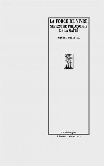 Couverture du livre « La force de vivre ; Nietzsche philosophe de la gaîté » de Arnaud Sorosina aux éditions Manucius