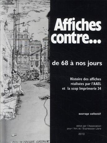Couverture du livre « Affiches contre...de 68 à nos jours ; histoire des affiches par l'AAEL et la scop imprimerie 34 » de Collectif aux éditions Association Pour L'art Et L'expression