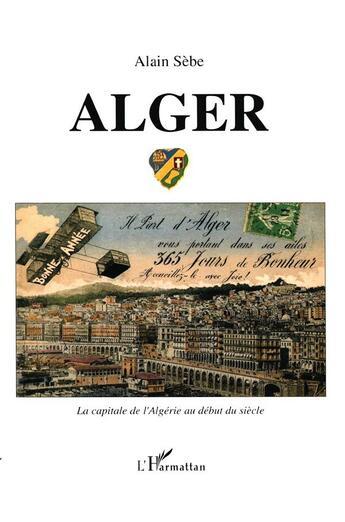 Couverture du livre « Alger ; la capitale de l'Algérie au début du siècle » de Alain Sebe aux éditions L'harmattan