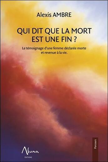 Couverture du livre « Qui dit que la mort est une fin ; le témoignage d'une femme déclarée morte revenue à la vie » de Alexis Ambre aux éditions Aluna