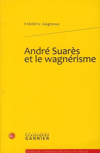 Couverture du livre « André Suarès et le wagnérisme » de Frederic Gagneux aux éditions Classiques Garnier