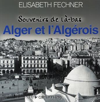 Couverture du livre « Alger et l'algérois ; souvenirs de là-bas » de Fechner-E aux éditions Calmann-levy