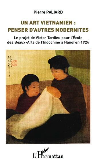 Couverture du livre « Art vietnamien ; penser d'autres modernités ; le projet de Victor Tardieu pour l'Ecole des Beaux Arts de l'Indochine à Hanoï en 1924 » de Pierre Paliard aux éditions L'harmattan