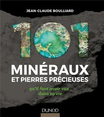 Couverture du livre « 101 minéraux et pierres précieuses ; qu'il faut avoir vus dans sa vie » de Jean-Claude Boulliard aux éditions Dunod