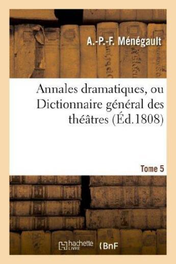 Couverture du livre « Annales dramatiques, ou dictionnaire general des theatres. tome 5 » de Menegault A.-P.-F. aux éditions Hachette Bnf