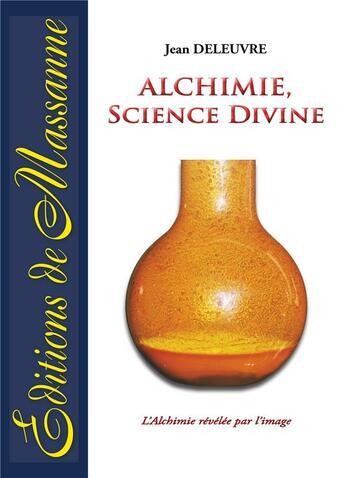 Couverture du livre « Alchimie, science divine ; l'alchimie révélée par l'image » de Jean Deleuvre aux éditions Massanne