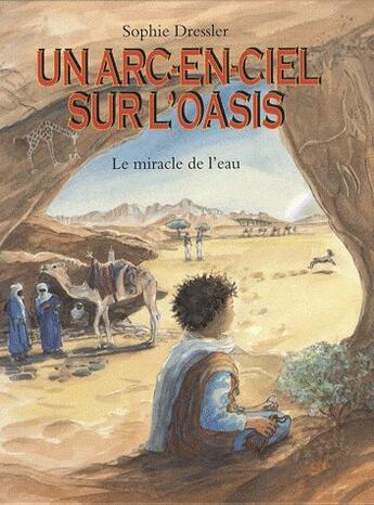 Couverture du livre « Arc en ciel sur l oasis (un) - le miracle de l'eau » de Sophie Dressler aux éditions Ecole Des Loisirs
