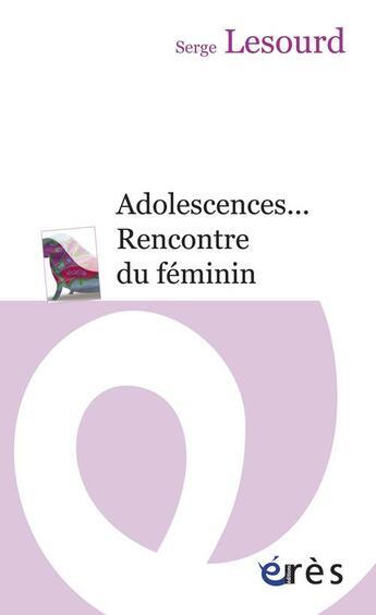 Couverture du livre « Adolescences... rencontre du féminin » de Serge Lesourd aux éditions Eres