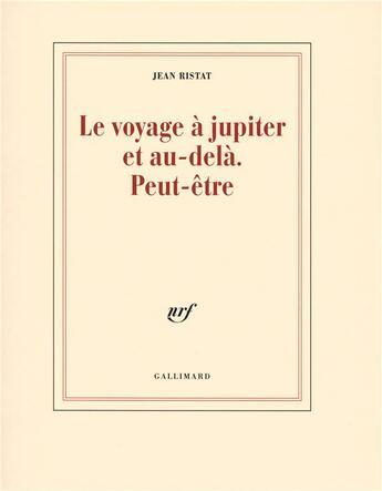 Couverture du livre « Le voyage à jupiter et au-delà peut-être » de Jean Ristat aux éditions Gallimard