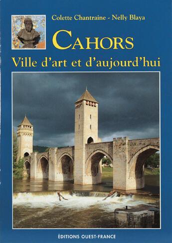 Couverture du livre « Cahors, ville d'art et d'aujourd'hui » de Colette Chantraine-Zachariou et Nelly Blaya aux éditions Ouest France